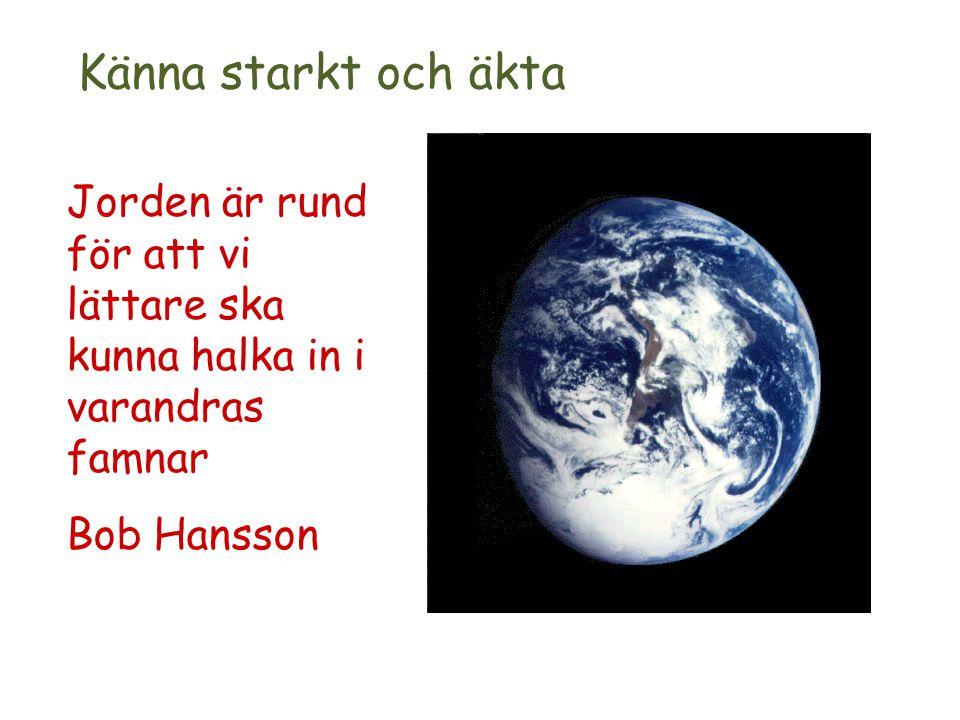 Jorden är rund för att vi lättare ska kunna halka in i varandras famnar Bob Hansson Känna starkt och äkta