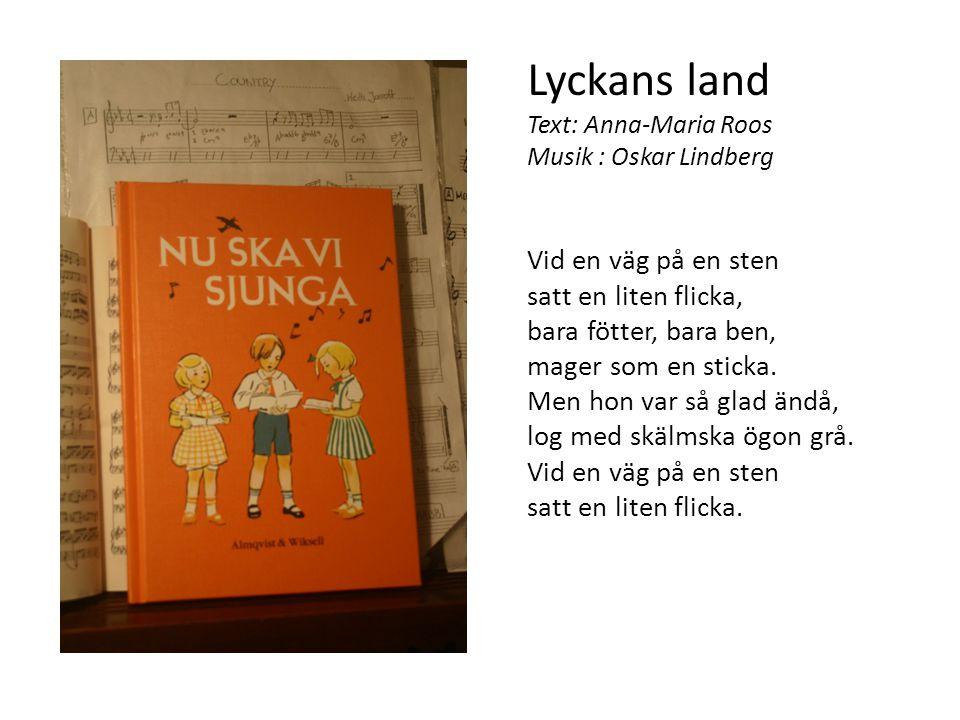 Lyckans land Text: Anna-Maria Roos Musik : Oskar Lindberg Vid en väg på en sten satt en liten flicka, bara fötter, bara ben, mager som en sticka. Men