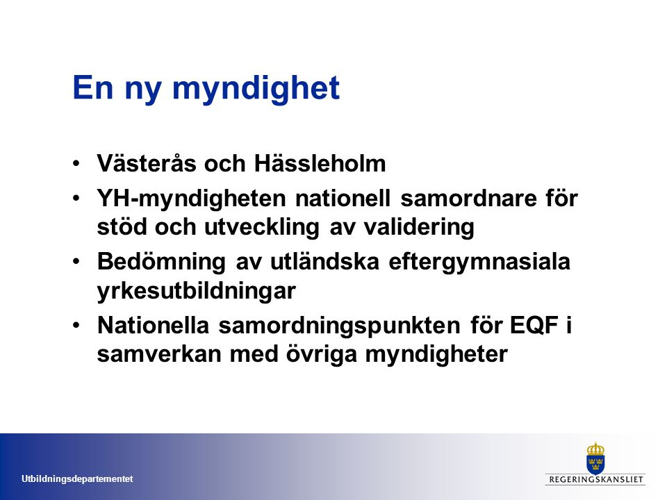 Utbildningsdepartementet En ny myndighet Västerås och Hässleholm YH-myndigheten nationell samordnare för stöd och utveckling av validering Bedömning av utländska eftergymnasiala yrkesutbildningar Nationella samordningspunkten för EQF i samverkan med övriga myndigheter