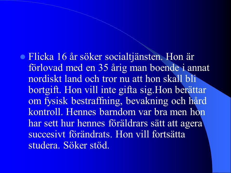 Flicka 16 år söker socialtjänsten. Hon är förlovad med en 35 årig man boende i annat nordiskt land och tror nu att hon skall bli bortgift. Hon vill in