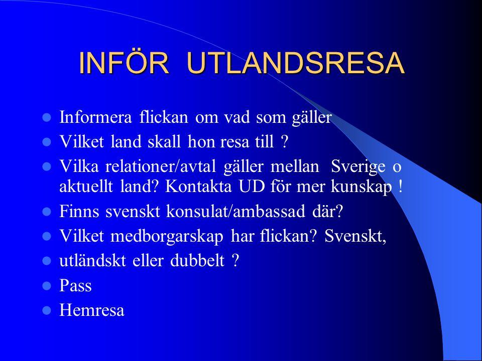 INFÖR UTLANDSRESA Informera flickan om vad som gäller Vilket land skall hon resa till ? Vilka relationer/avtal gäller mellan Sverige o aktuellt land?