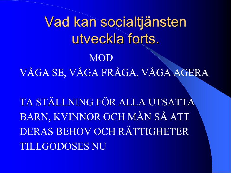 Vad kan socialtjänsten utveckla forts. MOD VÅGA SE, VÅGA FRÅGA, VÅGA AGERA TA STÄLLNING FÖR ALLA UTSATTA BARN, KVINNOR OCH MÄN SÅ ATT DERAS BEHOV OCH