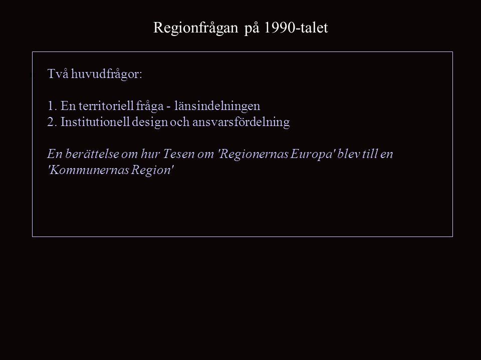 Regionfrågan på 1990-talet Två huvudfrågor: 1. En territoriell fråga - länsindelningen 2. Institutionell design och ansvarsfördelning En berättelse om