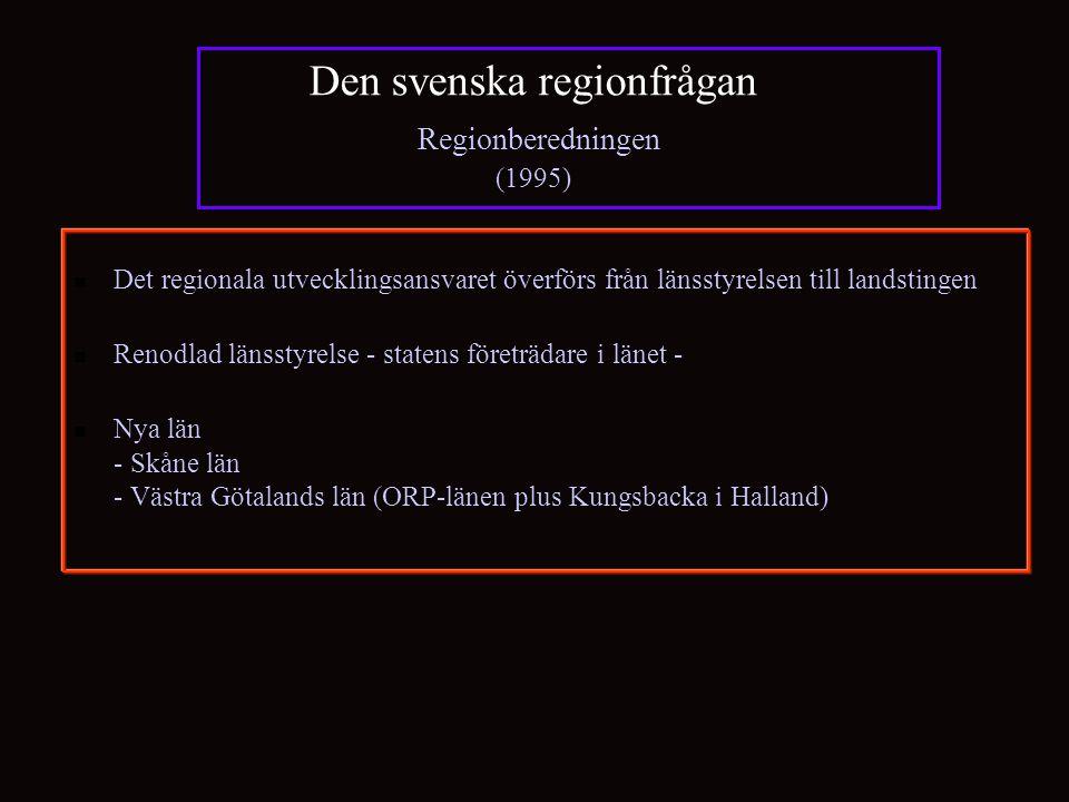 Den svenska regionfrågan Regionberedningen (1995) Det regionala utvecklingsansvaret överförs från länsstyrelsen till landstingen Renodlad länsstyrelse - statens företrädare i länet - Nya län - Skåne län - Västra Götalands län (ORP-länen plus Kungsbacka i Halland)
