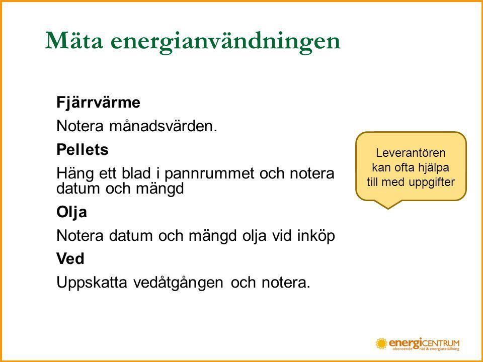 Mäta energianvändningen Fjärrvärme Notera månadsvärden. Pellets Häng ett blad i pannrummet och notera datum och mängd Olja Notera datum och mängd olja