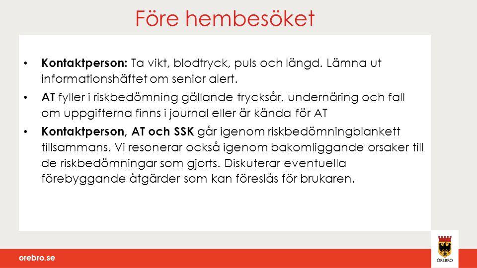orebro.se Före hembesöket Kontaktperson: Ta vikt, blodtryck, puls och längd. Lämna ut informationshäftet om senior alert. AT fyller i riskbedömning gä