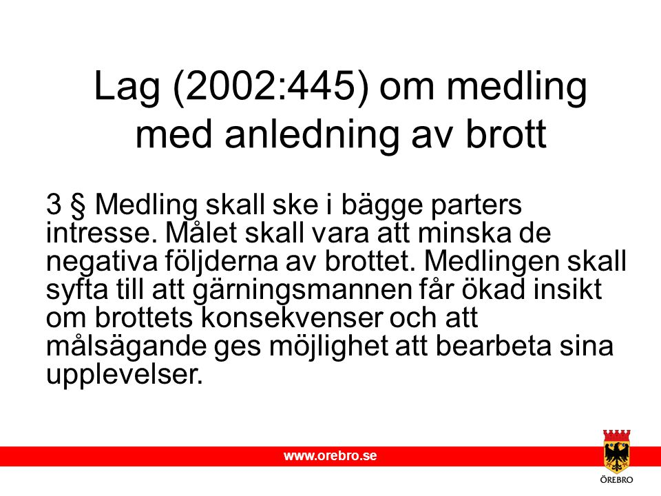 www.orebro.se Lag (2002:445) om medling med anledning av brott 3 § Medling skall ske i bägge parters intresse. Målet skall vara att minska de negativa
