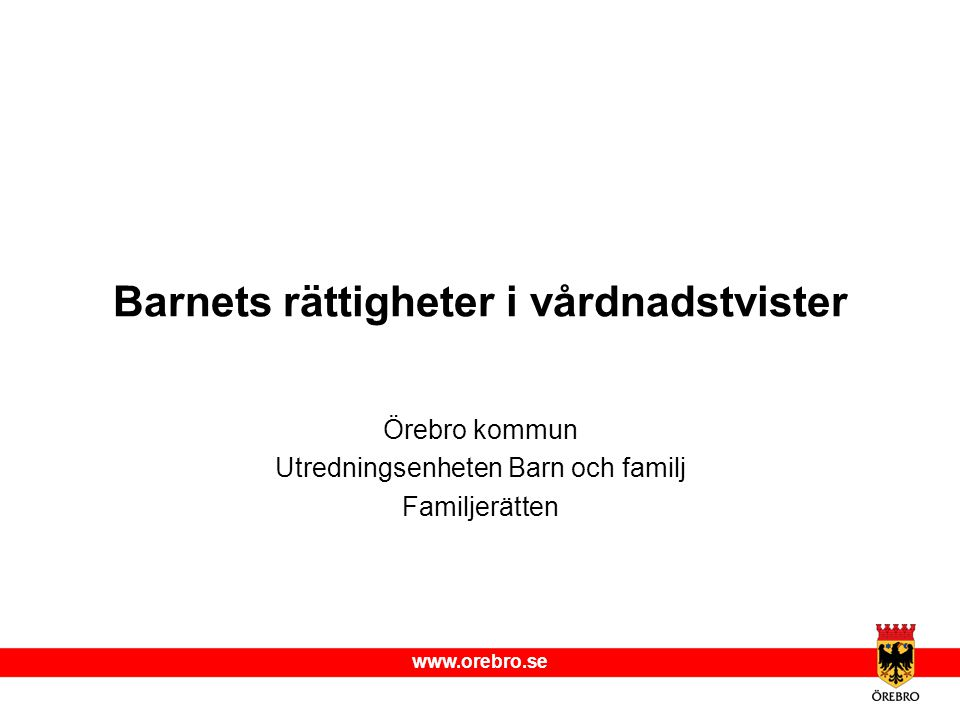 www.orebro.se Barnets rättigheter i vårdnadstvister Örebro kommun Utredningsenheten Barn och familj Familjerätten