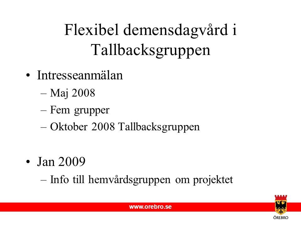 www.orebro.se Intresseanmälan –Maj 2008 –Fem grupper –Oktober 2008 Tallbacksgruppen Jan 2009 –Info till hemvårdsgruppen om projektet Flexibel demensdagvård i Tallbacksgruppen
