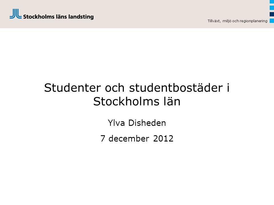 Studenter och studentbostäder i Stockholms län Ylva Disheden 7 december 2012 Tillväxt, miljö och regionplanering