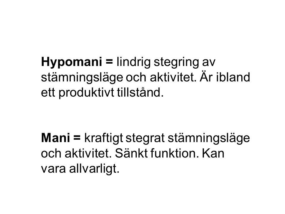 Hypomani = lindrig stegring av stämningsläge och aktivitet. Är ibland ett produktivt tillstånd. Mani = kraftigt stegrat stämningsläge och aktivitet. S