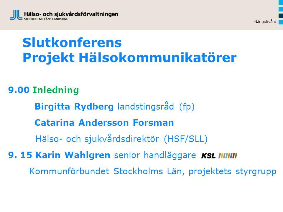 Slutkonferens Projekt Hälsokommunikatörer 9.00 Inledning Birgitta Rydberg landstingsråd (fp) Catarina Andersson Forsman Hälso- och sjukvårdsdirektör (HSF/SLL) 9.