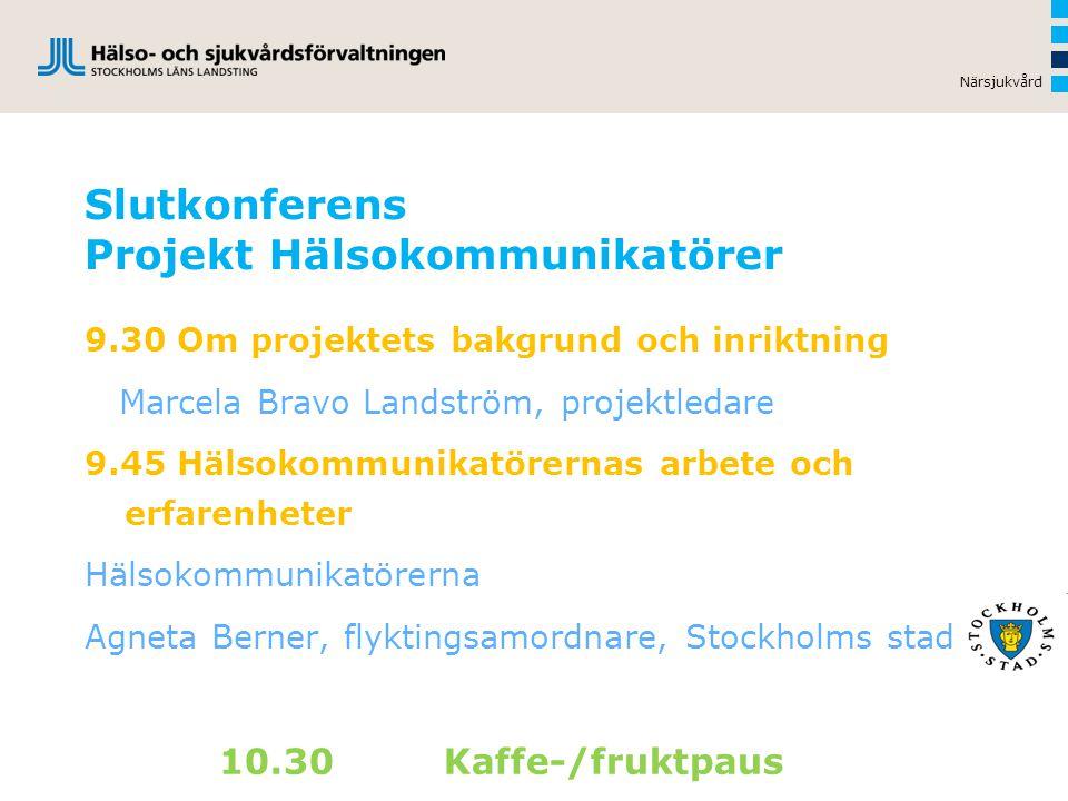 Slutkonferens Projekt Hälsokommunikatörer 9.30 Om projektets bakgrund och inriktning Marcela Bravo Landström, projektledare 9.45 Hälsokommunikatörernas arbete och erfarenheter Hälsokommunikatörerna Agneta Berner, flyktingsamordnare, Stockholms stad 10.30 Kaffe-/fruktpaus Närsjukvård