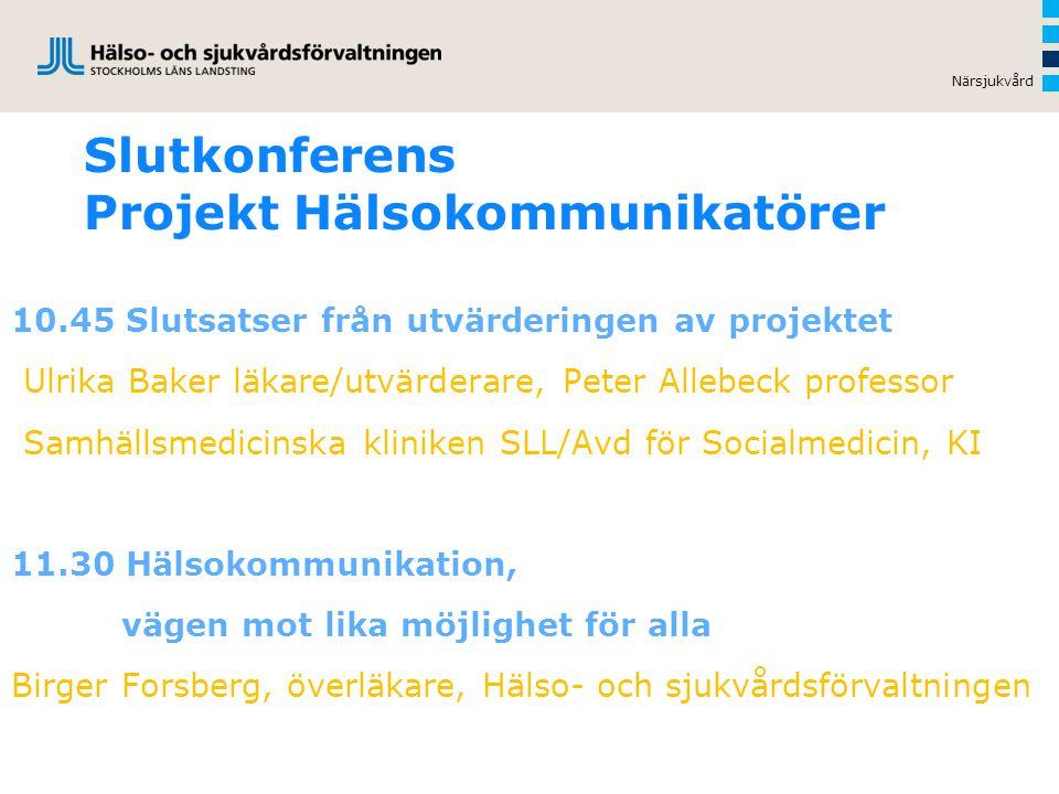 Slutkonferens Projekt Hälsokommunikatörer 10.45 Slutsatser från utvärderingen av projektet Ulrika Baker läkare/utvärderare, Peter Allebeck professor Samhällsmedicinska kliniken SLL/Avd för Socialmedicin, KI 11.30 Hälsokommunikation, vägen mot lika möjlighet för alla Birger Forsberg, överläkare, Hälso- och sjukvårdsförvaltningen Närsjukvård