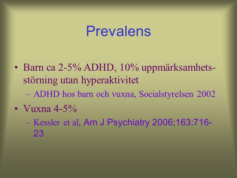 Prevalens Barn ca 2-5% ADHD, 10% uppmärksamhets- störning utan hyperaktivitet –ADHD hos barn och vuxna, Socialstyrelsen 2002 Vuxna 4-5% –Kessler et al, Am J Psychiatry 2006;163:716- 23