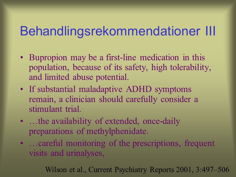 Behandlingsrekommendationer II In individuals with SUDs and ADHD, frequent monitoring of pharmacotherapy should be undertaken, including evaluation of compliance with treatment, random toxicology screens (as indicated), and coordination of care with addiction counselors and other caregivers.