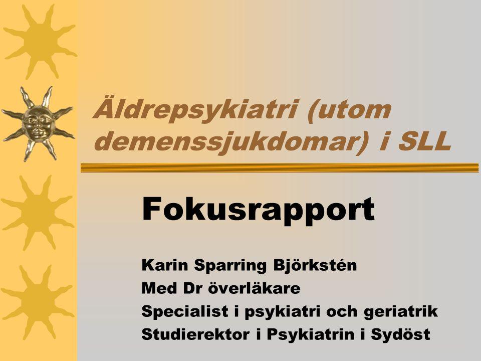 Äldrepsykiatri (utom demenssjukdomar) i SLL Fokusrapport Karin Sparring Björkstén Med Dr överläkare Specialist i psykiatri och geriatrik Studierektor i Psykiatrin i Sydöst