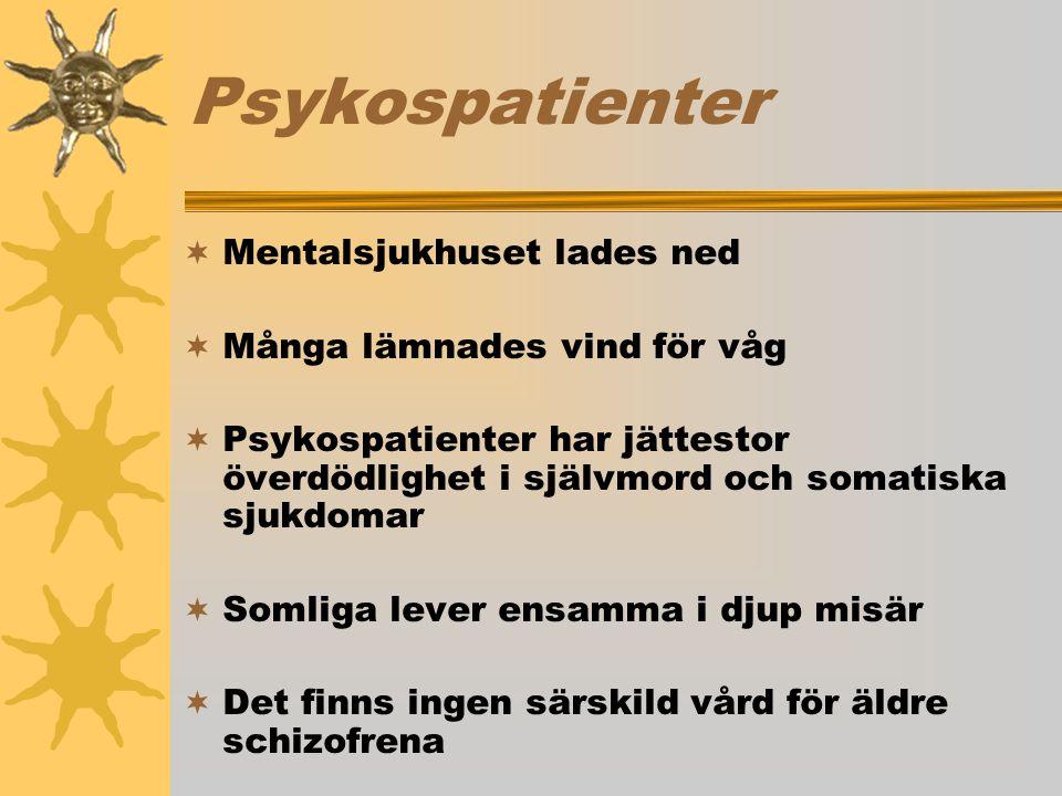 Psykospatienter  Mentalsjukhuset lades ned  Många lämnades vind för våg  Psykospatienter har jättestor överdödlighet i självmord och somatiska sjukdomar  Somliga lever ensamma i djup misär  Det finns ingen särskild vård för äldre schizofrena