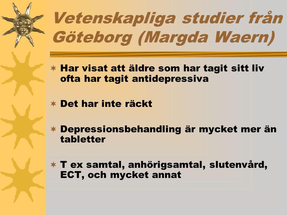 Vetenskapliga studier från Göteborg (Margda Waern)  Har visat att äldre som har tagit sitt liv ofta har tagit antidepressiva  Det har inte räckt  Depressionsbehandling är mycket mer än tabletter  T ex samtal, anhörigsamtal, slutenvård, ECT, och mycket annat