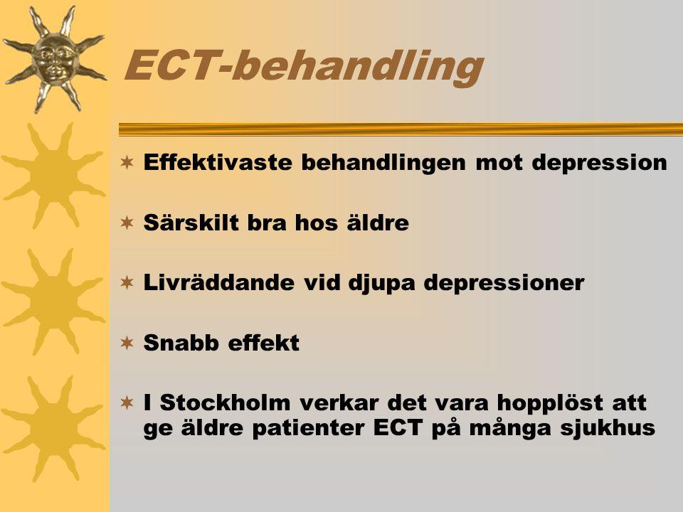 ECT-behandling  Effektivaste behandlingen mot depression  Särskilt bra hos äldre  Livräddande vid djupa depressioner  Snabb effekt  I Stockholm verkar det vara hopplöst att ge äldre patienter ECT på många sjukhus
