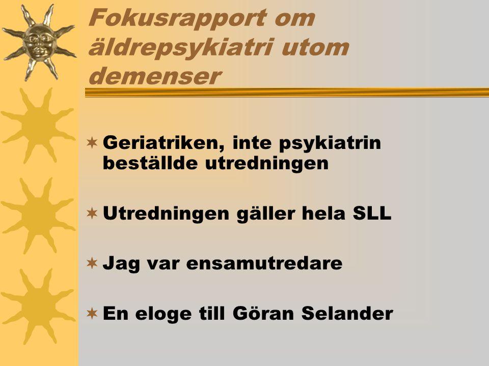 Fokusrapport om äldrepsykiatri utom demenser  Geriatriken, inte psykiatrin beställde utredningen  Utredningen gäller hela SLL  Jag var ensamutredare  En eloge till Göran Selander