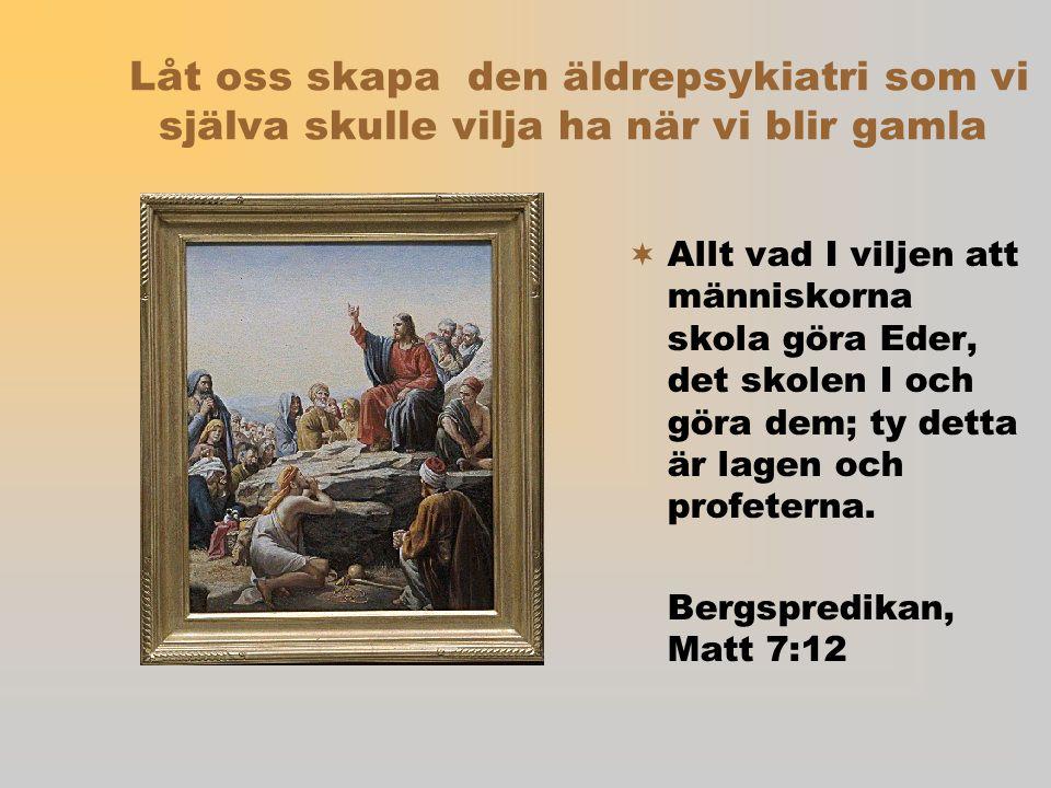 Låt oss skapa den äldrepsykiatri som vi själva skulle vilja ha när vi blir gamla  Allt vad I viljen att människorna skola göra Eder, det skolen I och göra dem; ty detta är lagen och profeterna.