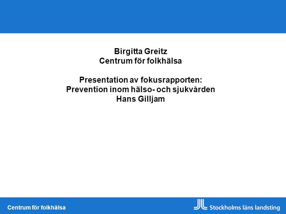 Centrum för folkhälsa Birgitta Greitz Centrum för folkhälsa Presentation av fokusrapporten: Prevention inom hälso- och sjukvården Hans Gilljam