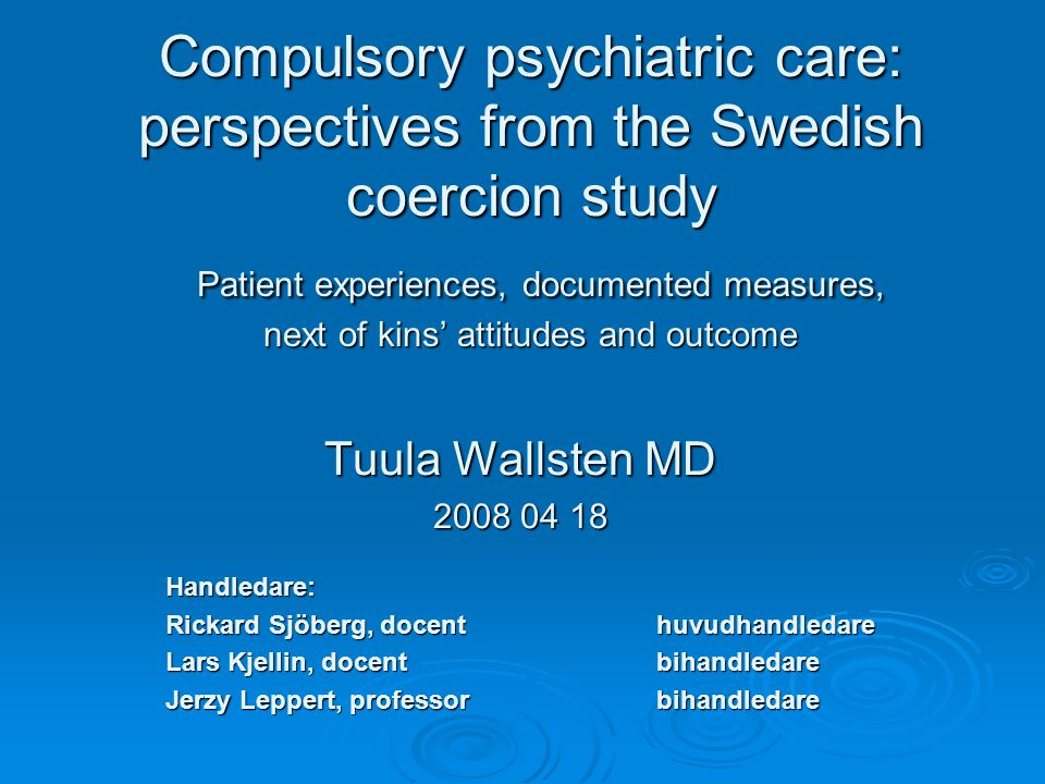 Compulsory psychiatric care: perspectives from the Swedish coercion study Patient experiences, documented measures, next of kins' attitudes and outcome Tuula Wallsten MD 2008 04 18 Handledare: Handledare: Rickard Sjöberg, docent huvudhandledare Rickard Sjöberg, docent huvudhandledare Lars Kjellin, docent bihandledare Lars Kjellin, docent bihandledare Jerzy Leppert, professor bihandledare Jerzy Leppert, professor bihandledare