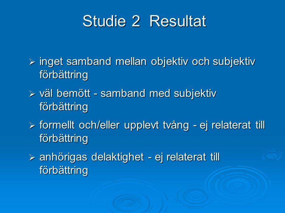 Studie 2 Resultat  inget samband mellan objektiv och subjektiv förbättring  väl bemött - samband med subjektiv förbättring  formellt och/eller upplevt tvång - ej relaterat till förbättring  anhörigas delaktighet - ej relaterat till förbättring