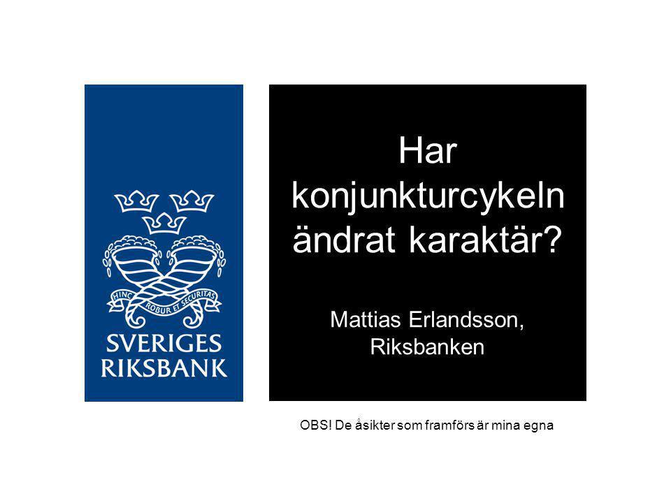 OBS! De åsikter som framförs är mina egna Har konjunkturcykeln ändrat karaktär? Mattias Erlandsson, Riksbanken