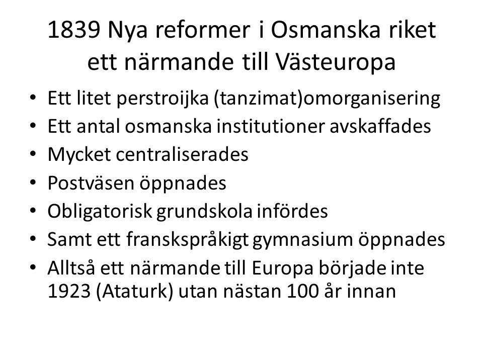 1839 Nya reformer i Osmanska riket ett närmande till Västeuropa Ett litet perstroijka (tanzimat)omorganisering Ett antal osmanska institutioner avskaf