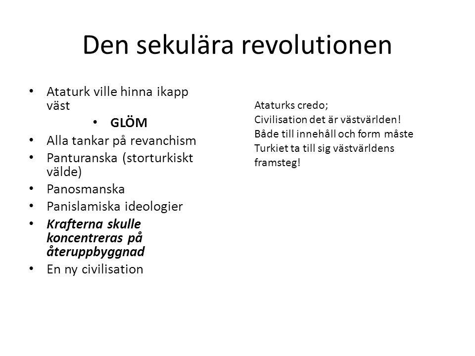 Den sekulära revolutionen Ataturk ville hinna ikapp väst GLÖM Alla tankar på revanchism Panturanska (storturkiskt välde) Panosmanska Panislamiska ideo
