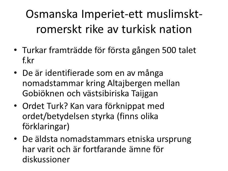 Osmanska Imperiet-ett muslimskt- romerskt rike av turkisk nation Turkar framträdde för första gången 500 talet f.kr De är identifierade som en av mång