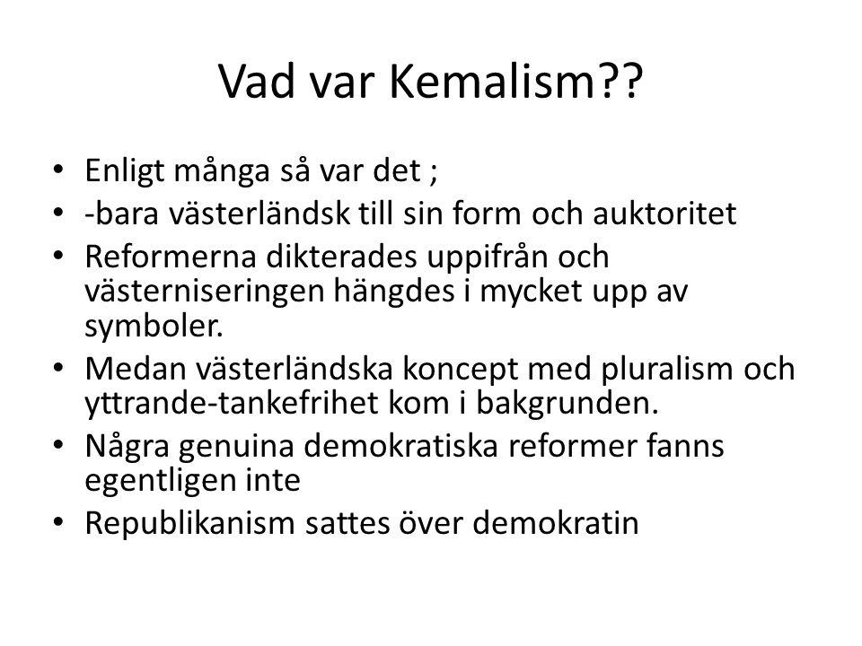 Vad var Kemalism?? Enligt många så var det ; -bara västerländsk till sin form och auktoritet Reformerna dikterades uppifrån och västerniseringen hängd