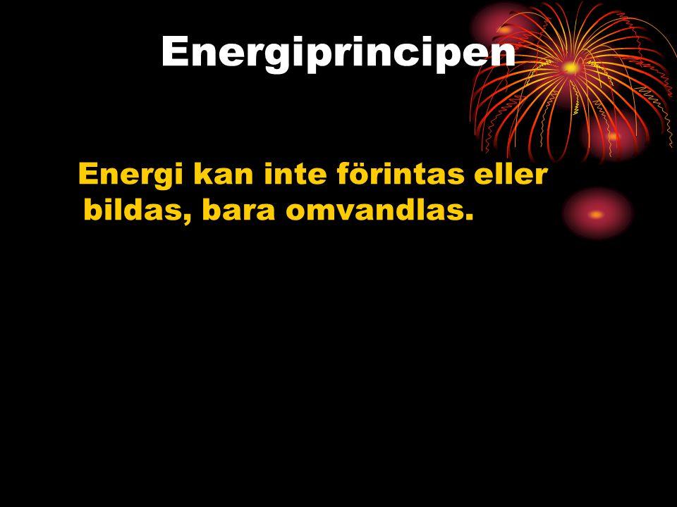 Energiprincipen Energi kan inte förintas eller bildas, bara omvandlas.
