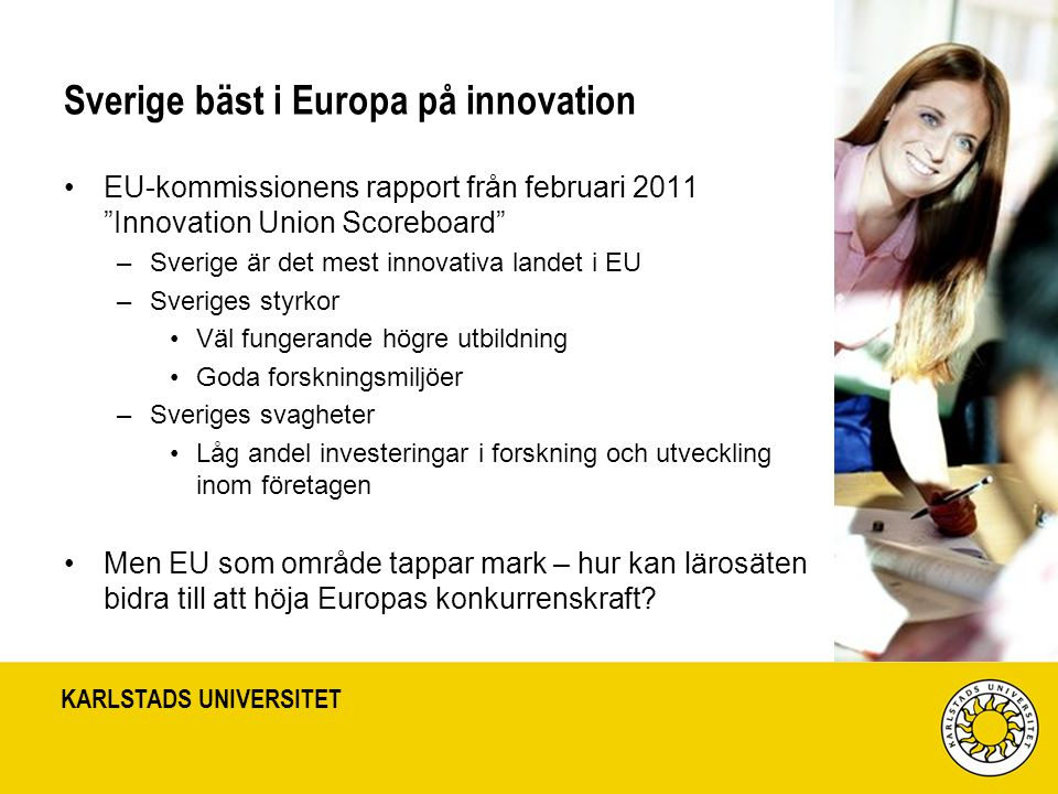 KARLSTADS UNIVERSITET Sverige bäst i Europa på innovation EU-kommissionens rapport från februari 2011 Innovation Union Scoreboard –Sverige är det mest innovativa landet i EU –Sveriges styrkor Väl fungerande högre utbildning Goda forskningsmiljöer –Sveriges svagheter Låg andel investeringar i forskning och utveckling inom företagen Men EU som område tappar mark – hur kan lärosäten bidra till att höja Europas konkurrenskraft?