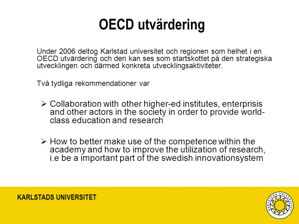 KARLSTADS UNIVERSITET OECD utvärdering Under 2006 deltog Karlstad universitet och regionen som helhet i en OECD utvärdering och den kan ses som startskottet på den strategiska utvecklingen och därmed konkreta utvecklingsaktiviteter.