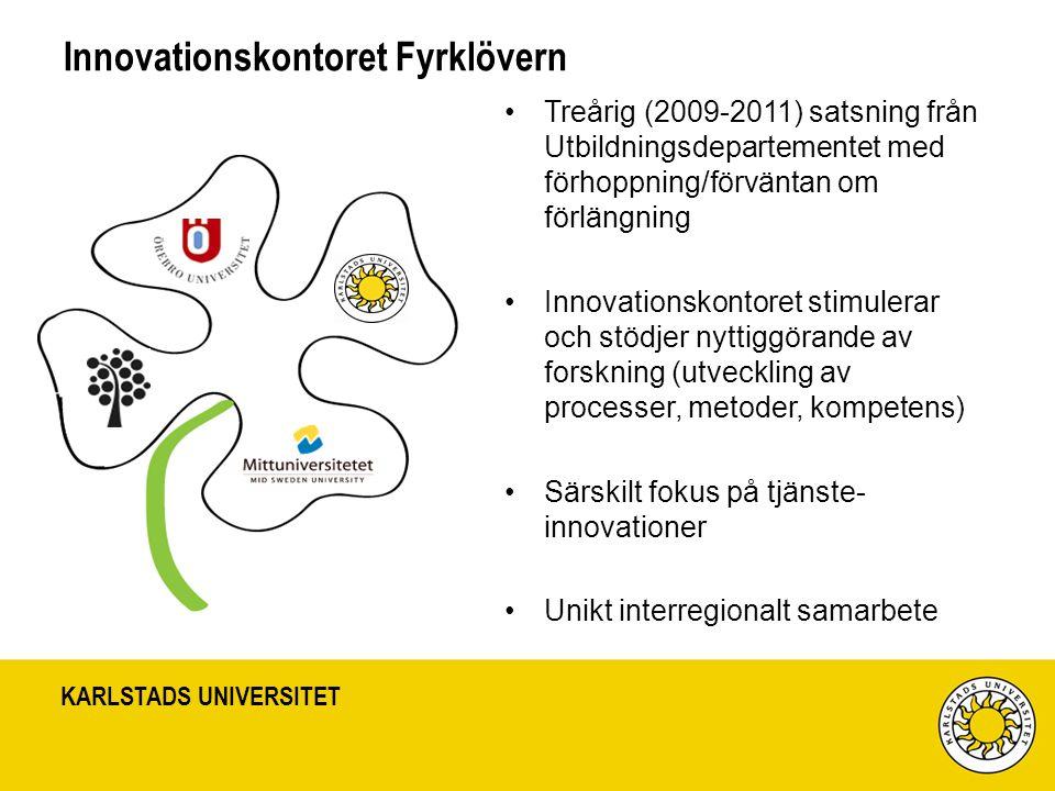 KARLSTADS UNIVERSITET Innovationskontoret Fyrklövern Treårig (2009-2011) satsning från Utbildningsdepartementet med förhoppning/förväntan om förlängning Innovationskontoret stimulerar och stödjer nyttiggörande av forskning (utveckling av processer, metoder, kompetens) Särskilt fokus på tjänste- innovationer Unikt interregionalt samarbete