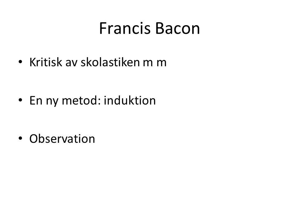 Francis Bacon Kritisk av skolastiken m m En ny metod: induktion Observation