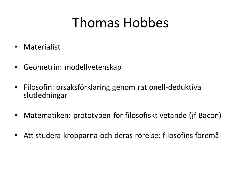 Thomas Hobbes Materialist Geometrin: modellvetenskap Filosofin: orsaksförklaring genom rationell-deduktiva slutledningar Matematiken: prototypen för filosofiskt vetande (jf Bacon) Att studera kropparna och deras rörelse: filosofins föremål