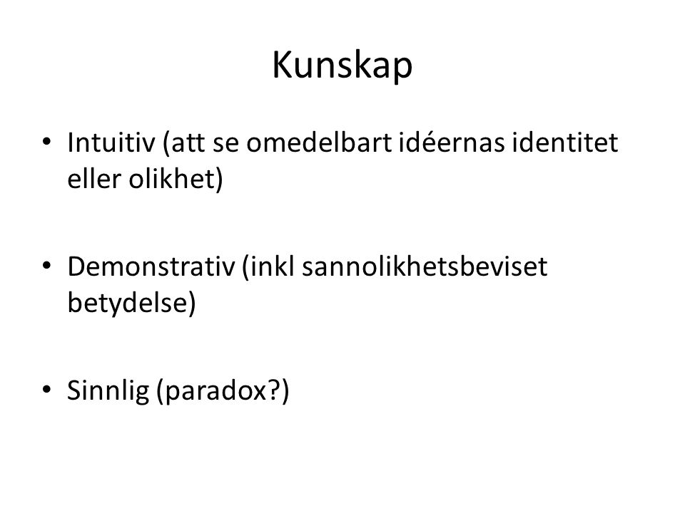 Kunskap Intuitiv (att se omedelbart idéernas identitet eller olikhet) Demonstrativ (inkl sannolikhetsbeviset betydelse) Sinnlig (paradox?)