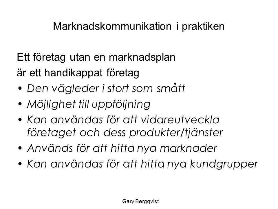 Marknadskommunikation i praktiken Ett företag utan en marknadsplan är ett handikappat företag Den vägleder i stort som smått Möjlighet till uppföljning Kan användas för att vidareutveckla företaget och dess produkter/tjänster Används för att hitta nya marknader Kan användas för att hitta nya kundgrupper Gary Bergqvist