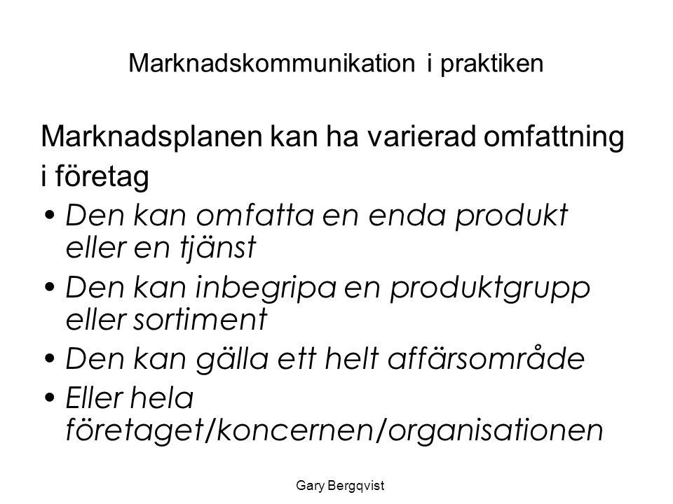 Marknadskommunikation i praktiken Marknadsplanen kan ha varierad omfattning i företag Den kan omfatta en enda produkt eller en tjänst Den kan inbegripa en produktgrupp eller sortiment Den kan gälla ett helt affärsområde Eller hela företaget/koncernen/organisationen Gary Bergqvist
