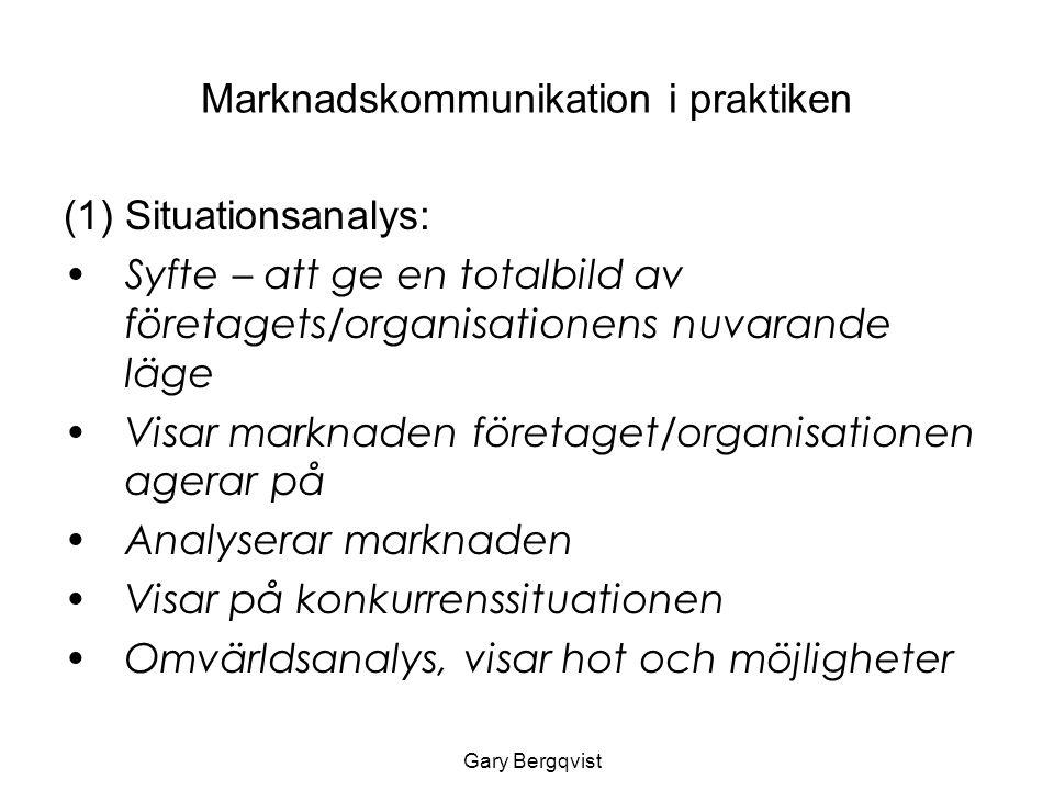 Marknadskommunikation i praktiken (1) Situationsanalys: Syfte – att ge en totalbild av företagets/organisationens nuvarande läge Visar marknaden företaget/organisationen agerar på Analyserar marknaden Visar på konkurrenssituationen Omvärldsanalys, visar hot och möjligheter Gary Bergqvist