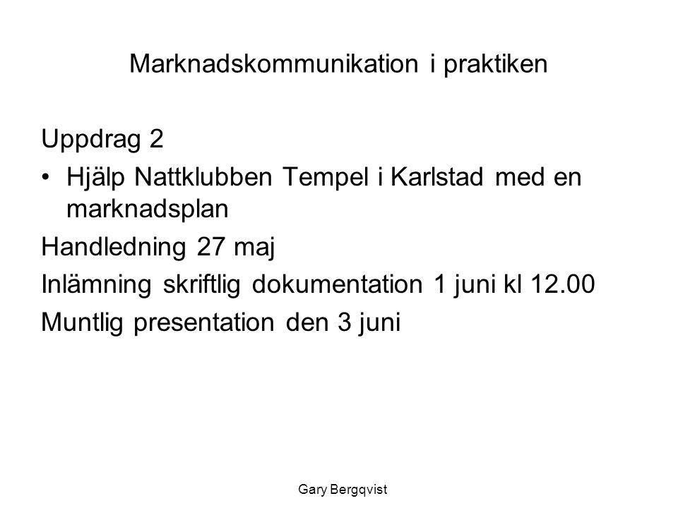 Marknadskommunikation i praktiken Uppdrag 2 Hjälp Nattklubben Tempel i Karlstad med en marknadsplan Handledning 27 maj Inlämning skriftlig dokumentation 1 juni kl 12.00 Muntlig presentation den 3 juni Gary Bergqvist