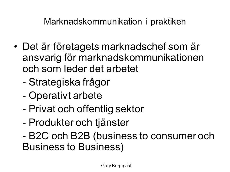 Marknadskommunikation i praktiken Det är företagets marknadschef som är ansvarig för marknadskommunikationen och som leder det arbetet - Strategiska frågor - Operativt arbete - Privat och offentlig sektor - Produkter och tjänster - B2C och B2B (business to consumeroch Business to Business) Gary Bergqvist