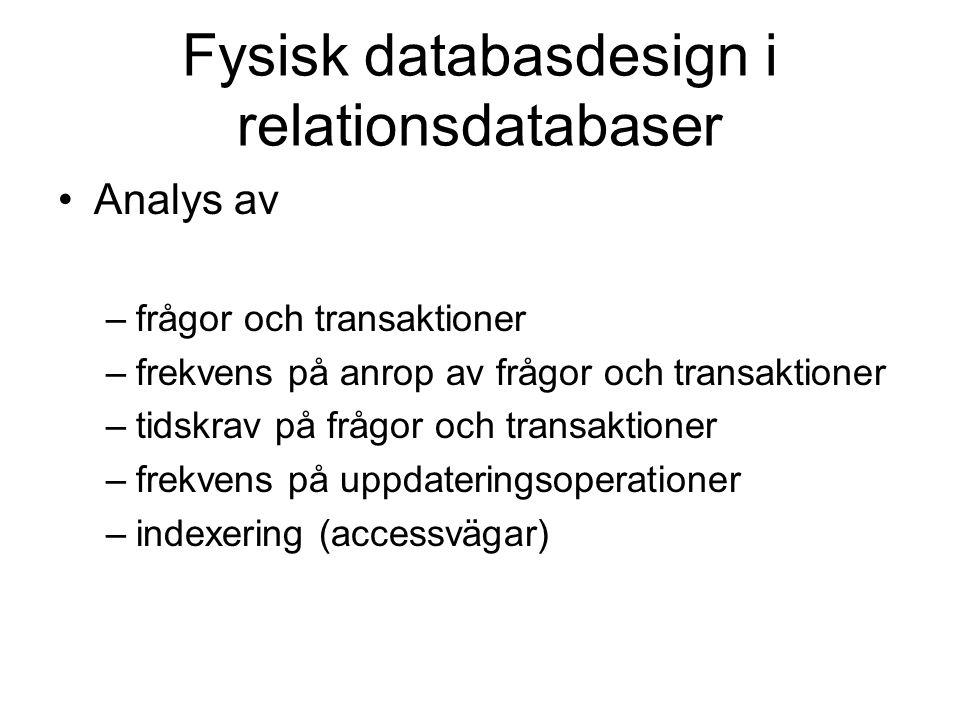 Fysisk databasdesign i relationsdatabaser Analys av –frågor och transaktioner –frekvens på anrop av frågor och transaktioner –tidskrav på frågor och transaktioner –frekvens på uppdateringsoperationer –indexering (accessvägar)