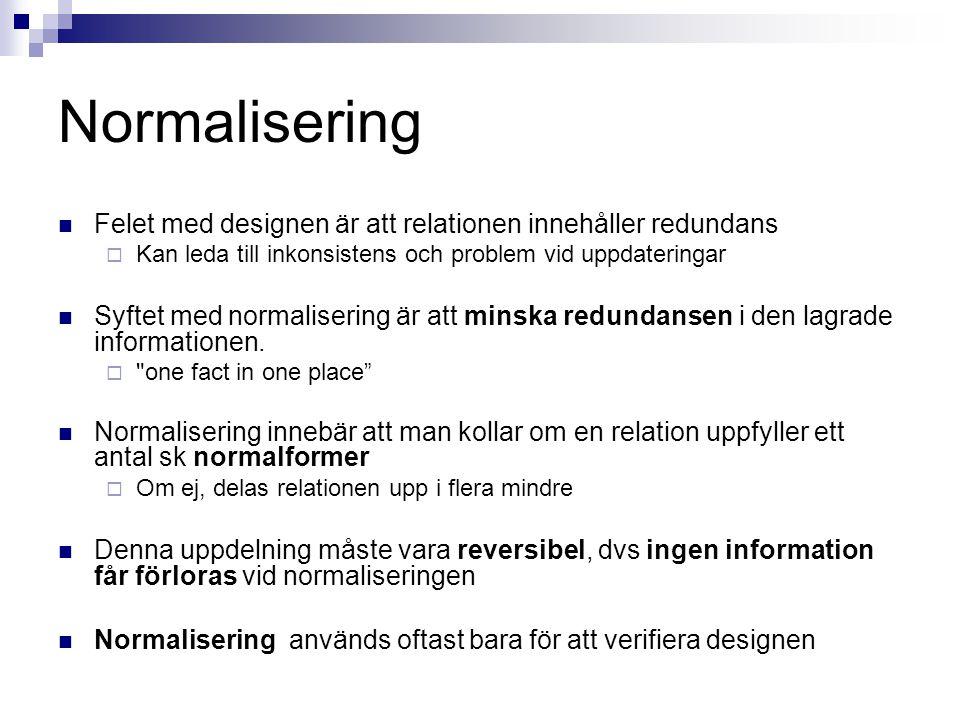 Normalisering Felet med designen är att relationen innehåller redundans  Kan leda till inkonsistens och problem vid uppdateringar Syftet med normalisering är att minska redundansen i den lagrade informationen.