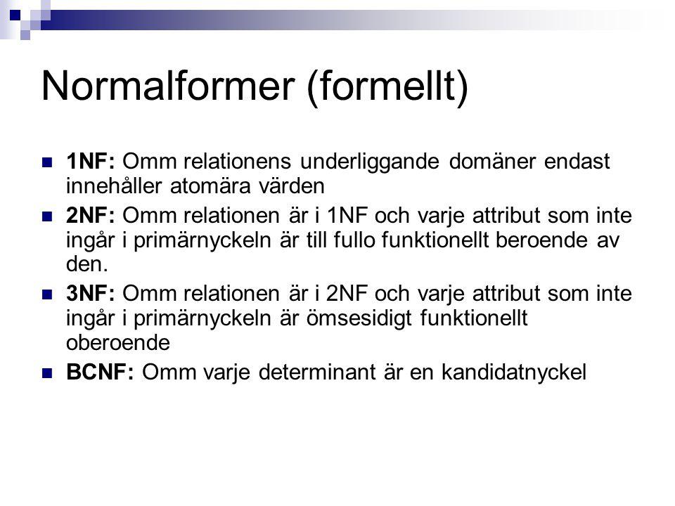 Normalformer (formellt) 1NF: Omm relationens underliggande domäner endast innehåller atomära värden 2NF: Omm relationen är i 1NF och varje attribut som inte ingår i primärnyckeln är till fullo funktionellt beroende av den.