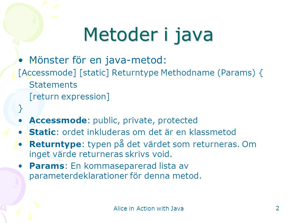 Alice in Action with Java 2 Metoder i java Mönster för en java-metod: [Accessmode] [static] Returntype Methodname (Params) { Statements [return expression] } Accessmode: public, private, protected Static: ordet inkluderas om det är en klassmetod Returntype: typen på det värdet som returneras.